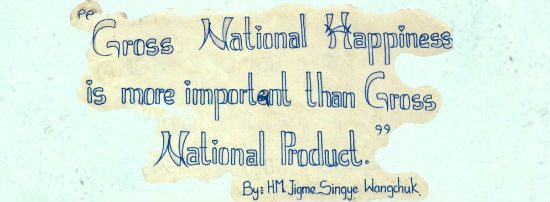 """Gross National Happiness is more important than Gross National Product"" by Jigme Singye Wangchuck, king of Bhutan Source: Mario Biondi Wikimedia"